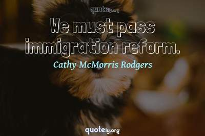 Photo Quote of We must pass immigration reform.