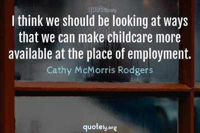Photo Quote of I think we should be looking at ways that we can make childcare more available at the place of employment.