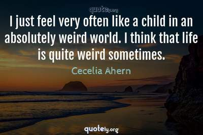 Photo Quote of I just feel very often like a child in an absolutely weird world. I think that life is quite weird sometimes.