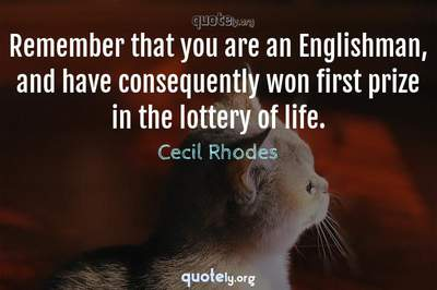 Photo Quote of Remember that you are an Englishman, and have consequently won first prize in the lottery of life.