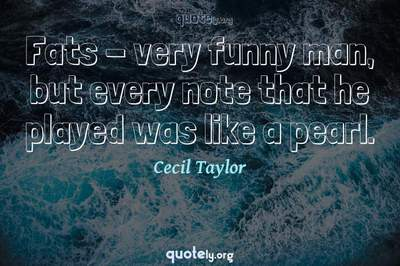 Photo Quote of Fats - very funny man, but every note that he played was like a pearl.