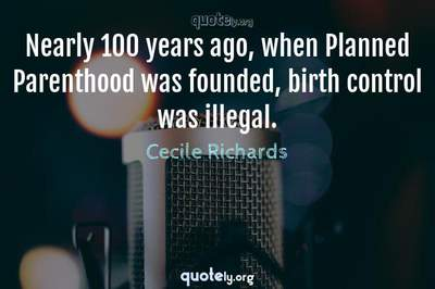Photo Quote of Nearly 100 years ago, when Planned Parenthood was founded, birth control was illegal.