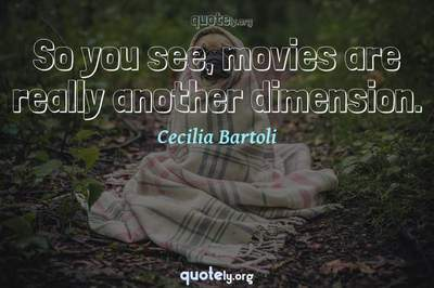 Photo Quote of So you see, movies are really another dimension.