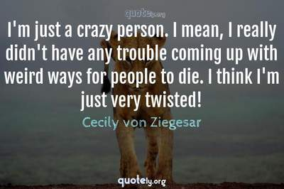 Photo Quote of I'm just a crazy person. I mean, I really didn't have any trouble coming up with weird ways for people to die. I think I'm just very twisted!