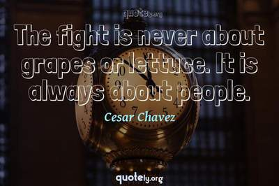Photo Quote of The fight is never about grapes or lettuce. It is always about people.