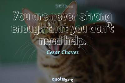 Photo Quote of You are never strong enough that you don't need help.