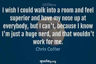 Photo Quote of I wish I could walk into a room and feel superior and have my nose up at everybody, but I can't, because I know I'm just a huge nerd, and that wouldn't work for me.
