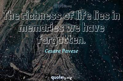 Photo Quote of The richness of life lies in memories we have forgotten.