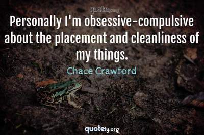 Photo Quote of Personally I'm obsessive-compulsive about the placement and cleanliness of my things.