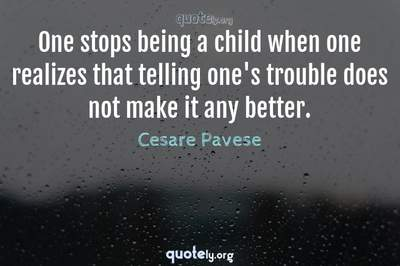 Photo Quote of One stops being a child when one realizes that telling one's trouble does not make it any better.