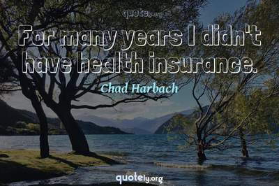Photo Quote of For many years I didn't have health insurance.