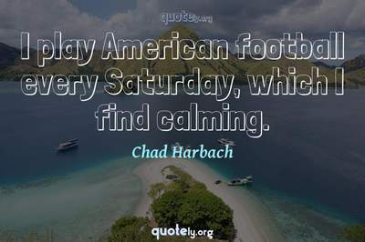 Photo Quote of I play American football every Saturday, which I find calming.