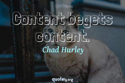 Photo Quote of Content begets content.