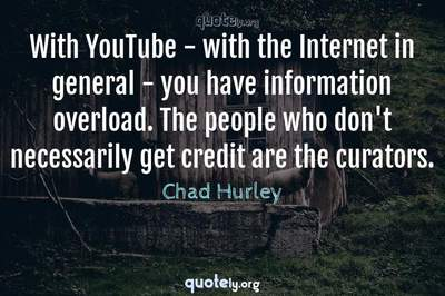 Photo Quote of With YouTube - with the Internet in general - you have information overload. The people who don't necessarily get credit are the curators.