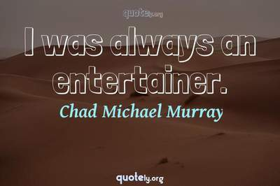 Photo Quote of I was always an entertainer.