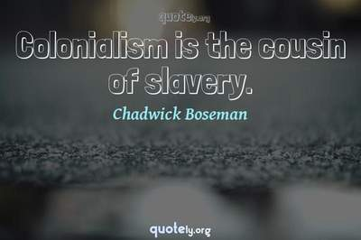 Photo Quote of Colonialism is the cousin of slavery.