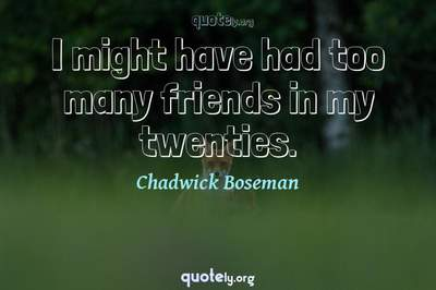 Photo Quote of I might have had too many friends in my twenties.