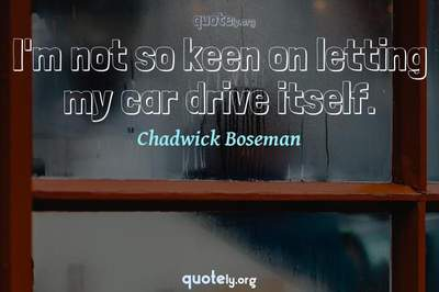 Photo Quote of I'm not so keen on letting my car drive itself.