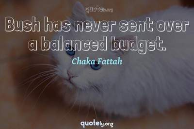 Photo Quote of Bush has never sent over a balanced budget.