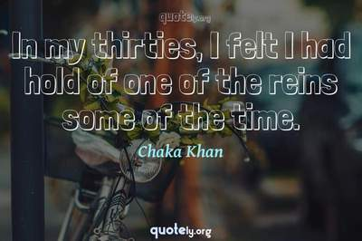 Photo Quote of In my thirties, I felt I had hold of one of the reins some of the time.