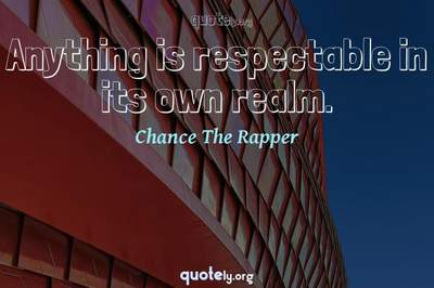 Photo Quote of Anything is respectable in its own realm.