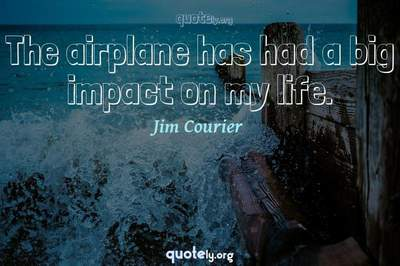 Photo Quote of The airplane has had a big impact on my life.