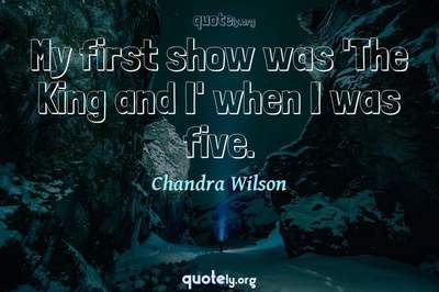 Photo Quote of My first show was 'The King and I' when I was five.