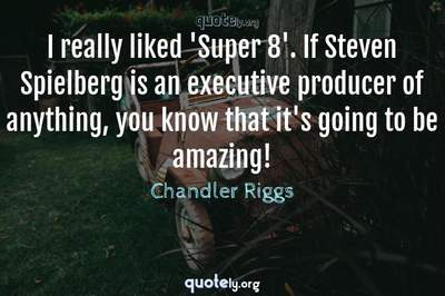 Photo Quote of I really liked 'Super 8'. If Steven Spielberg is an executive producer of anything, you know that it's going to be amazing!