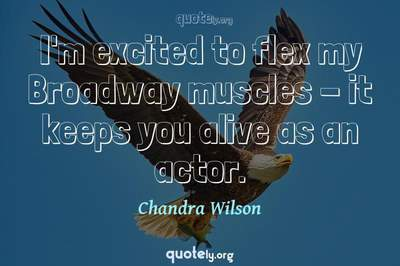 Photo Quote of I'm excited to flex my Broadway muscles - it keeps you alive as an actor.