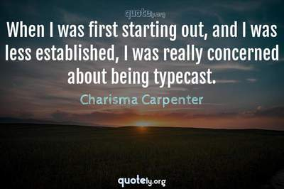 Photo Quote of When I was first starting out, and I was less established, I was really concerned about being typecast.
