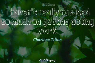 Photo Quote of I haven't really focused so much on getting acting work.
