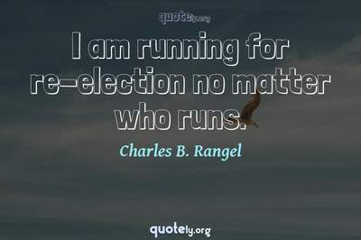 Photo Quote of I am running for re-election no matter who runs.