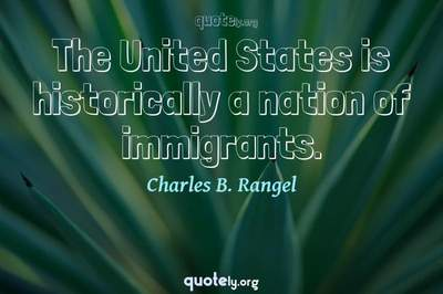 Photo Quote of The United States is historically a nation of immigrants.