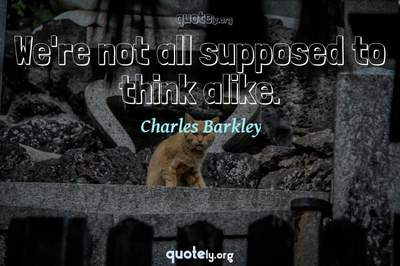 Photo Quote of We're not all supposed to think alike.
