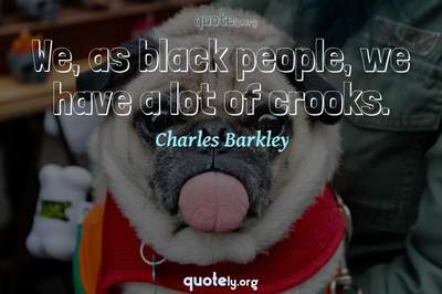 Photo Quote of We, as black people, we have a lot of crooks.