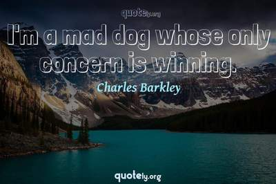 Photo Quote of I'm a mad dog whose only concern is winning.