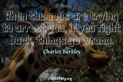 Photo Quote of When the cops are trying to arrest you, if you fight back, things go wrong.