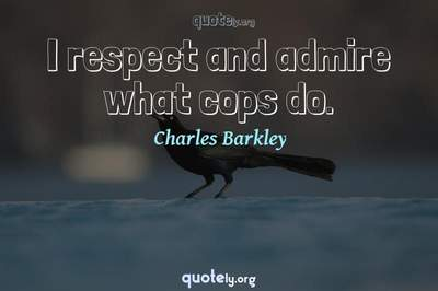 Photo Quote of I respect and admire what cops do.