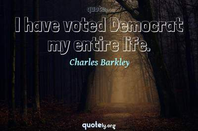 Photo Quote of I have voted Democrat my entire life.