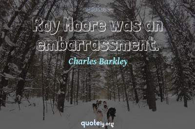 Photo Quote of Roy Moore was an embarrassment.