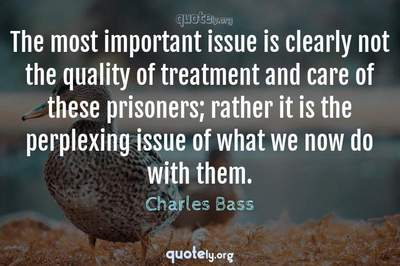 Photo Quote of The most important issue is clearly not the quality of treatment and care of these prisoners; rather it is the perplexing issue of what we now do with them.