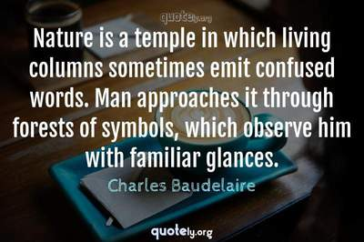 Photo Quote of Nature is a temple in which living columns sometimes emit confused words. Man approaches it through forests of symbols, which observe him with familiar glances.