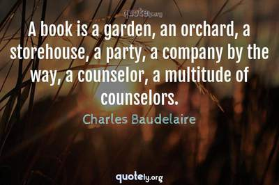 Photo Quote of A book is a garden, an orchard, a storehouse, a party, a company by the way, a counselor, a multitude of counselors.