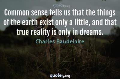 Photo Quote of Common sense tells us that the things of the earth exist only a little, and that true reality is only in dreams.