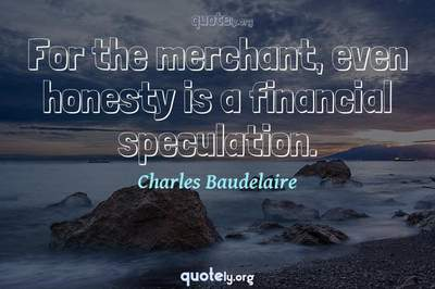 Photo Quote of For the merchant, even honesty is a financial speculation.
