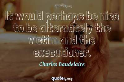 Photo Quote of It would perhaps be nice to be alternately the victim and the executioner.
