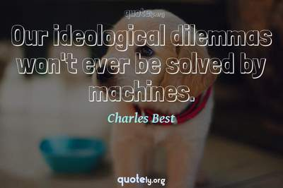 Photo Quote of Our ideological dilemmas won't ever be solved by machines.
