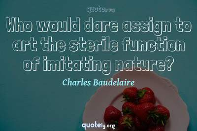 Photo Quote of Who would dare assign to art the sterile function of imitating nature?