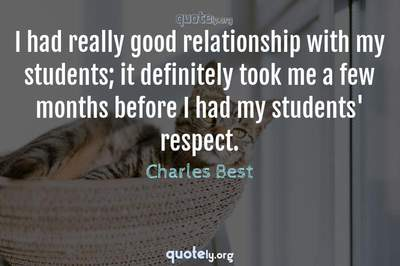 Photo Quote of I had really good relationship with my students; it definitely took me a few months before I had my students' respect.