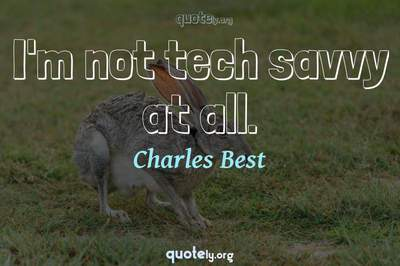 Photo Quote of I'm not tech savvy at all.
